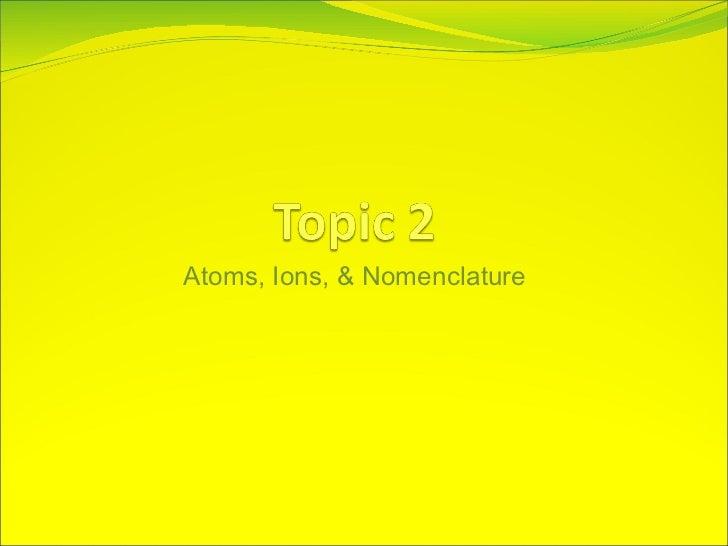 <ul><li>Atoms, Ions, & Nomenclature </li></ul>