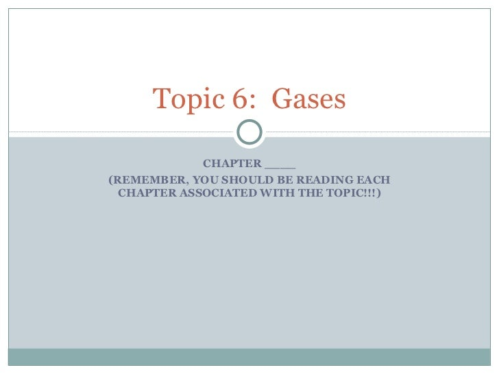 CHAPTER ____ (REMEMBER, YOU SHOULD BE READING EACH CHAPTER ASSOCIATED WITH THE TOPIC!!!) Topic 6:  Gases
