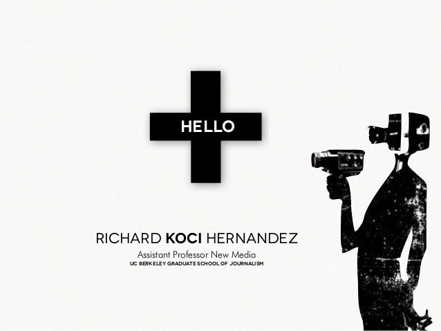 +HELLO Richard Koci Hernandez Uc Berkeley graduate school of journalism Assistant Professor New Media