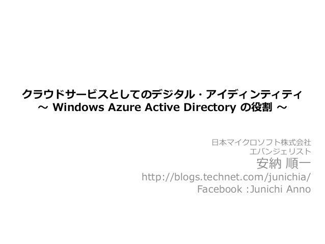 クラウドサービスとしてのデジタル・アイディンティティ ~ Windows Azure Active Directory の役割 ~                             日本マイクロソフト株式会社               ...