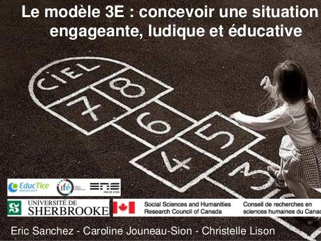 Le modèle 3E : concevoir une situationengageante, ludique et éducativeEric Sanchez - Caroline Jouneau-Sion - Christelle Li...
