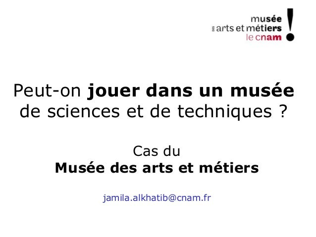 Peut-on jouer dans un muséede sciences et de techniques ?Cas duMusée des arts et métiersjamila.alkhatib@cnam.fr