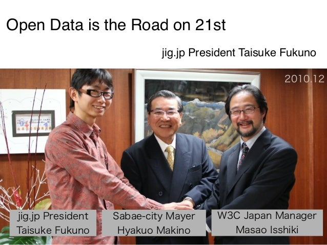 Open Data is the Road on 21st jig.jp President Taisuke Fukuno 2010.12  jig.jp President Taisuke Fukuno  Sabae-city Mayer H...