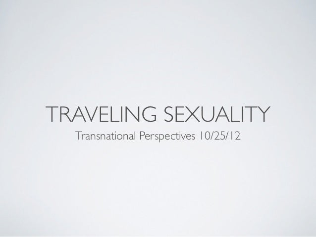 TRAVELING SEXUALITY  Transnational Perspectives 10/25/12