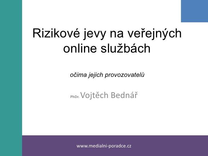 Rizikové jevy na veřejných online službáchočima jejich provozovatelů<br />PhDr. Vojtěch Bednář<br />www.medialni-poradce.c...