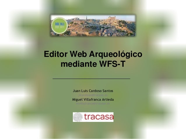 Editor Web Arqueológico mediante WFS-T Juan Luis Cardoso Santos jlcardoso@tracasa.es Miguel Villafranca Artieda mvillafran...