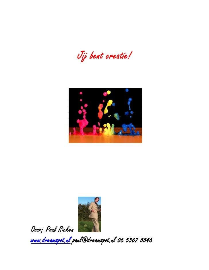 creatie!                   Jij bent creatie!     Door; Paul Ricken                  paul@dreamspot.nl www.dreamspot.nl pau...