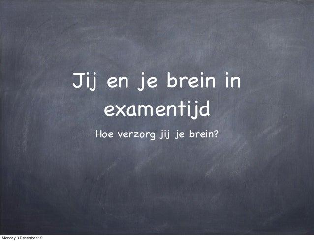 Jij en je brein in                           examentijd                         Hoe verzorg jij je brein?Monday 3 December...