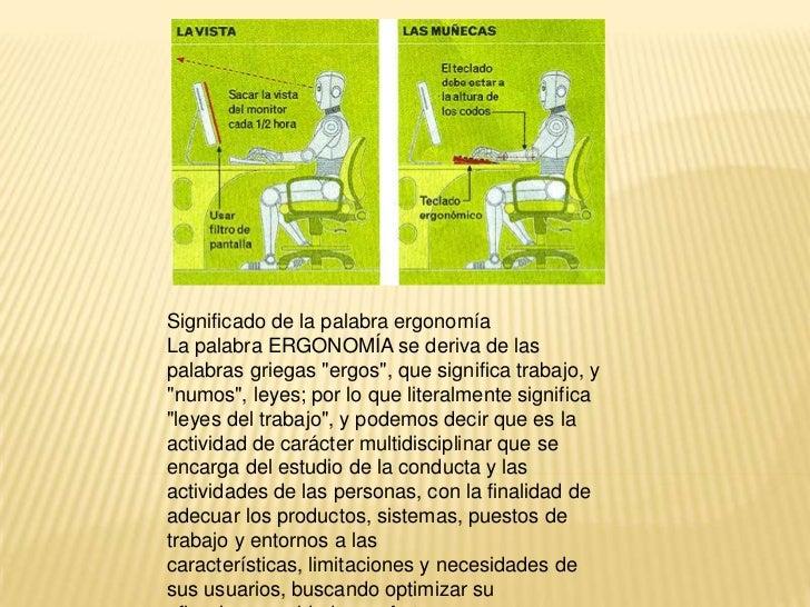 """Significado de la palabra ergonomíaLa palabra ERGONOMÍA se deriva de laspalabras griegas """"ergos"""", que significa trabajo, y..."""
