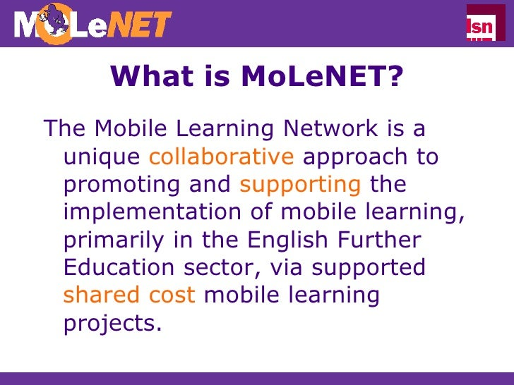 What is MoLeNET? <ul><li>The Mobile Learning Network is a unique  collaborative  approach to promoting and  supporting  th...