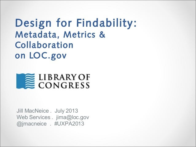 Design for Findability: Metadata, Metrics & Collaboration on LOC.gov Jill MacNeice . July 2013 Web Services . jima@loc.gov...