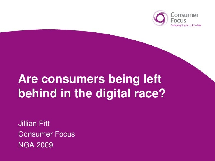 Are consumers being left behind in the digital race?<br />Jillian Pitt<br />Consumer Focus<br />NGA 2009<br />