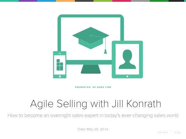 P R E S E N T E D BY B A S E C R M Agile Selling with Jill Konrath How to become an overnight sales expert in today's ever...