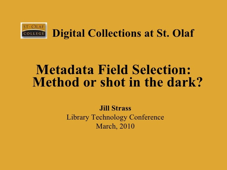 Digital Collections at St. Olaf <ul><li>Metadata Field Selection: Method or shot in the dark? </li></ul>Jill Strass Librar...