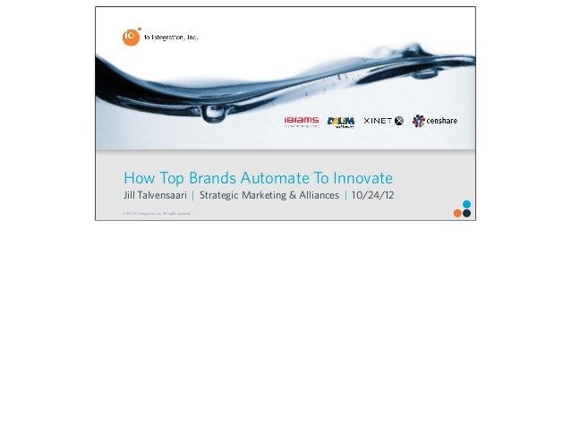 How Top Brands Automate To InnovateJill Talvensaari   Strategic Marketing & Alliances   10/24/12© 2012 IO Integration, Inc...