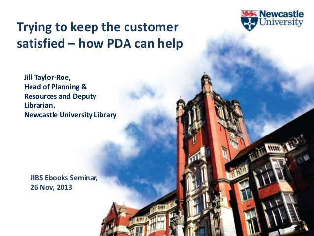 Trying to keep the customer satisfied – how PDA can help Jill Taylor-Roe, Head of Planning & Resources and Deputy Libraria...