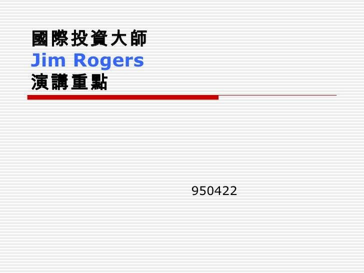 950422 國際投資大師  Jim Rogers 演講重點