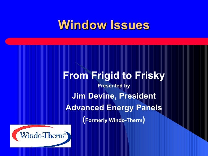 Window Issues From Frigid to Frisky Presented by Jim Devine, President Advanced Energy Panels ( Formerly Windo-Therm )