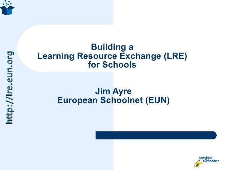 Building a  Learning Resource Exchange (LRE)  for Schools  Jim Ayre European Schoolnet (EUN)