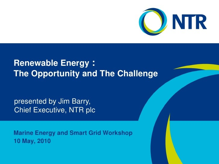 Renewable Energy : The Opportunity and The Challenge<br />presented by Jim Barry,<br />Chief Executive, NTR plc<br />Marin...