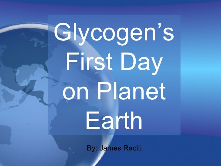 Glycogen's First Day on Planet Earth By: James Raciti