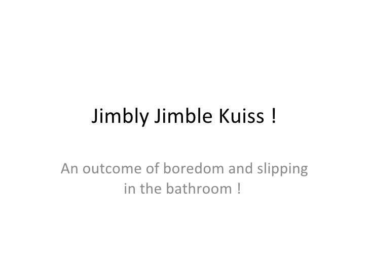 Jimbly Jimble Kuiss ! An outcome of boredom and slipping in the bathroom !