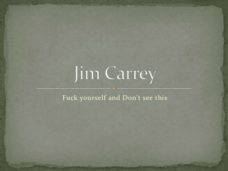 Fuck yourself and Don't see this<br />Jim Carrey<br />