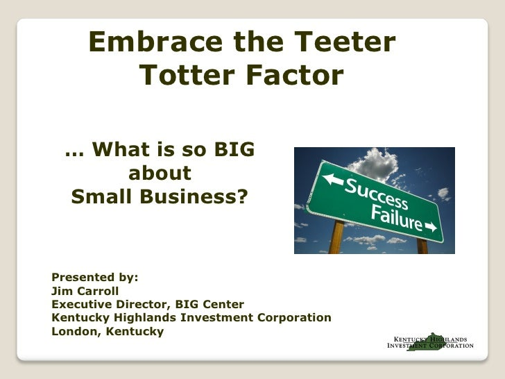 Embrace the Teeter        Totter Factor   … What is so BIG      about  Small Business?   Presented by: Jim Carroll Executi...