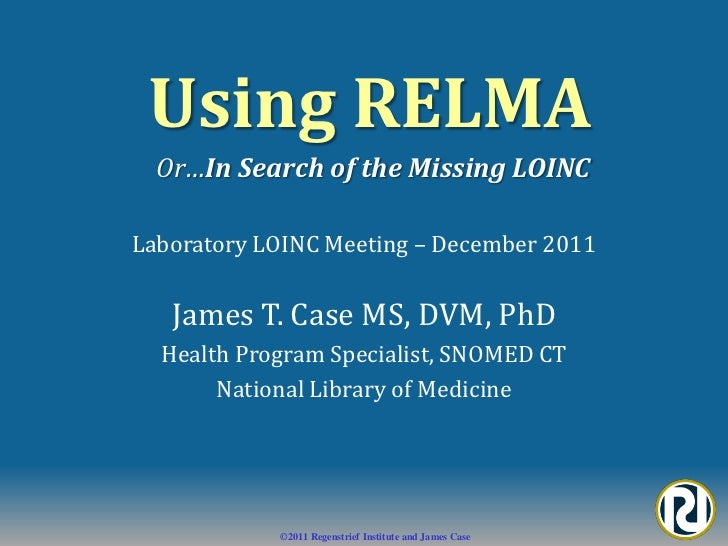 Using RELMA  Or…In Search of the Missing LOINCLaboratory LOINC Meeting – December 2011   James T. Case MS, DVM, PhD  Healt...