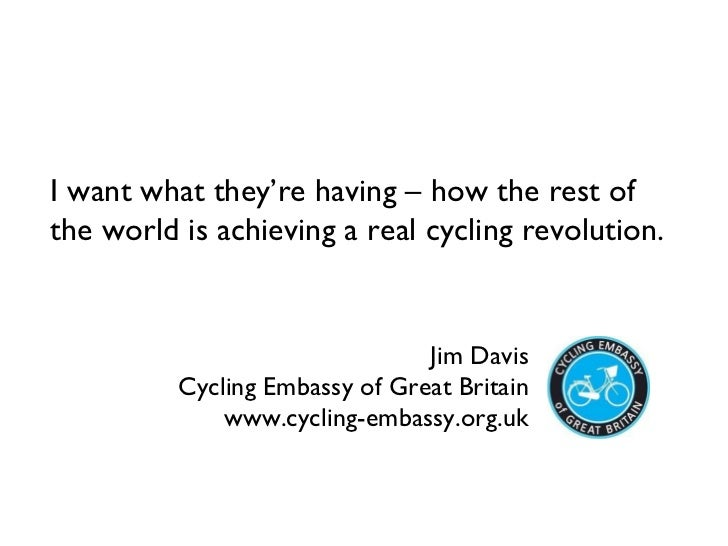 Jim Davis Cycling Embassy of Great Britain www.cycling-embassy.org.uk I want what they're having – how the rest of the wor...
