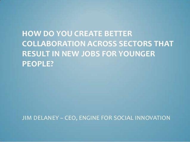 HOW DO YOU CREATE BETTER COLLABORATION ACROSS SECTORS THAT RESULT IN NEW JOBS FOR YOUNGER PEOPLE? JIM DELANEY – CEO, ENGIN...