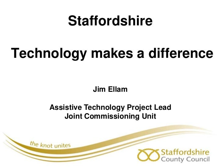 Staffordshire Technology makes a difference<br />Jim Ellam<br />Assistive Technology Project Lead<br />Joint Commissioning...
