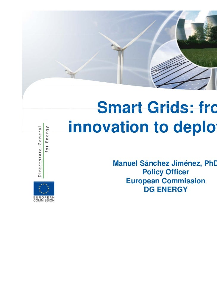 Smart Grids: frominnovation to deployment                p y     Manuel Sánchez Jiménez, PhD            Policy Officer    ...