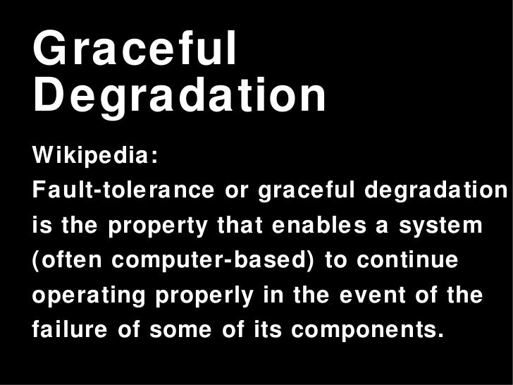 Graceful Degradation Wikipedia: Fault-tolerance or graceful degradation is the property that enables a system (often compu...