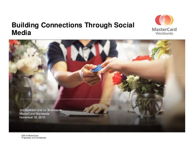 Building Connections Through Social Media ©2010 MasterCard. Proprietary and Confidential Jim Issokson and Liz Birenbaum Ma...