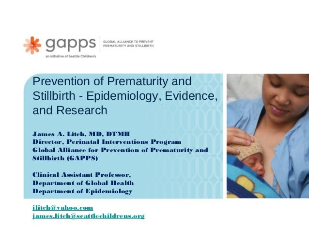 Prevention of Prematurity andStillbirth - Epidemiology, Evidence,and ResearchJames A. Litch, MD, DTMHDirector, Perinatal I...