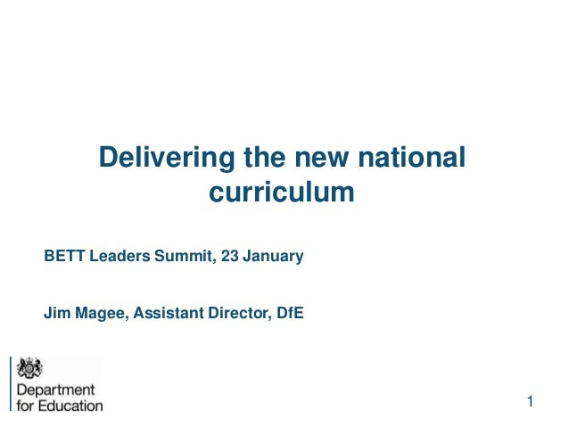 Delivering the new national curriculum BETT Leaders Summit, 23 January Jim Magee, Assistant Director, DfE 1