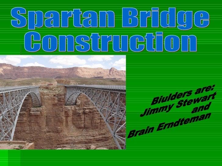 Spartan Bridge  Construction Biulders are:  Jimmy Stewart and Brain Erndteman
