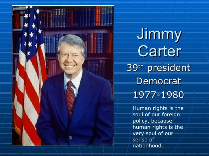 Jimmy Carter 39 th  president Democrat 1977-1980 Human rights is the soul of our foreign policy, because human rights is t...