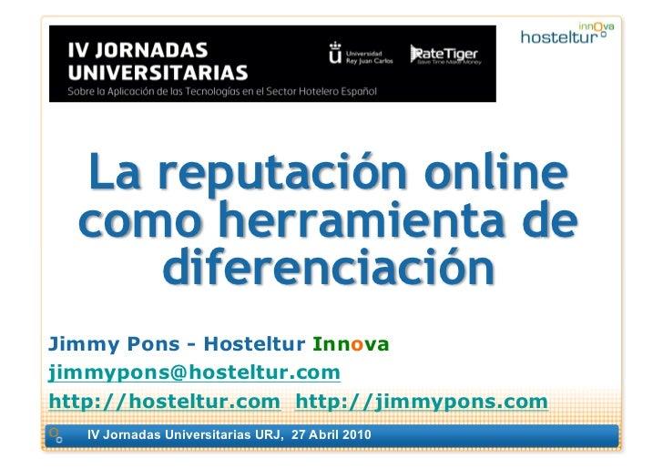 La reputación online   como herramienta de      diferenciación Jimmy Pons - Hosteltur Innova jimmypons@hosteltur.com http:...