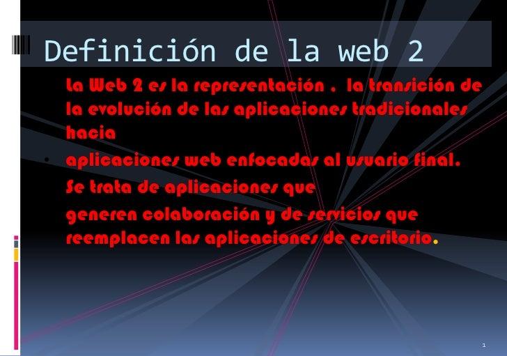 Definición de la web 2• La Web 2 es la representación , la transición de  la evolución de las aplicaciones tradicionales  ...