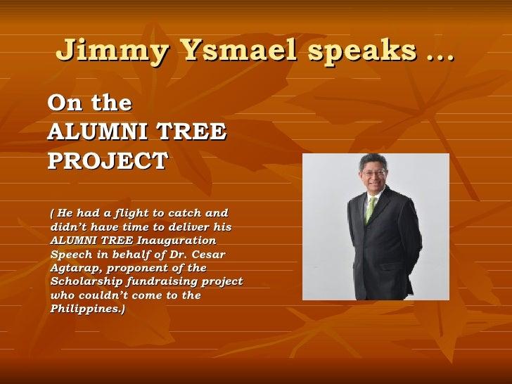 Jimmy Ysmael speaks  … <ul><li>On the  </li></ul><ul><li>ALUMNI TREE </li></ul><ul><li>PROJECT </li></ul><ul><li>( He had ...