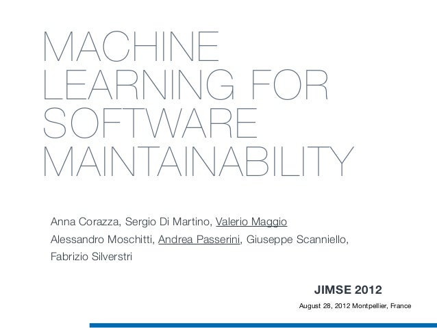MACHINE LEARNING FOR SOFTWARE MAINTAINABILITY Anna Corazza, Sergio Di Martino, Valerio Maggio Alessandro Moschitti, Andrea...