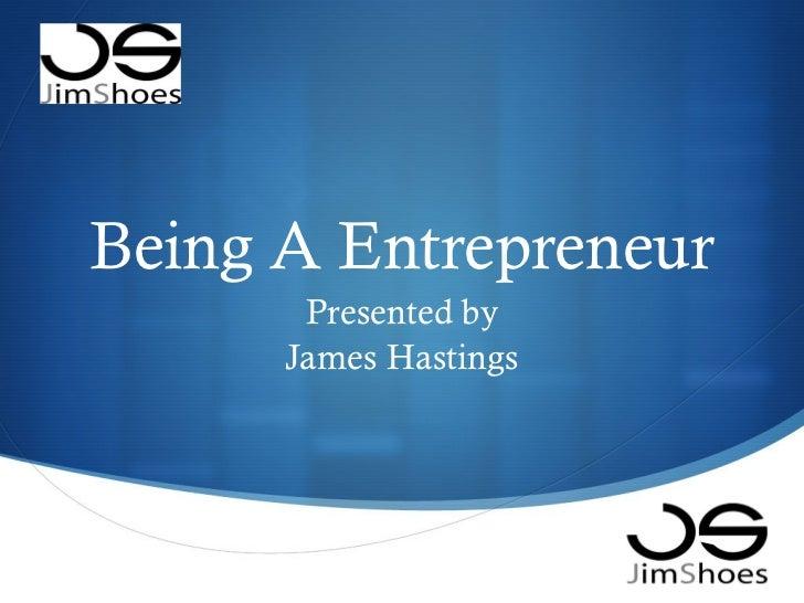 Being A Entrepreneur Presented by James Hastings