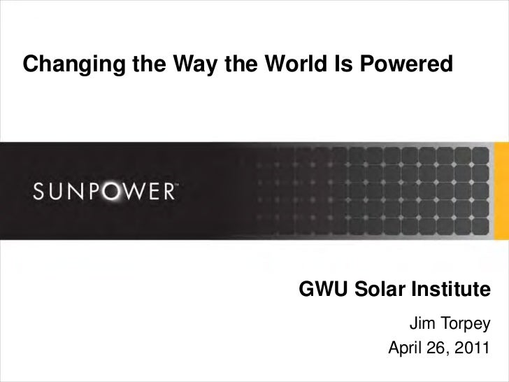 Changing the Way the World Is Powered                       GWU Solar Institute                                 Jim Torpey...
