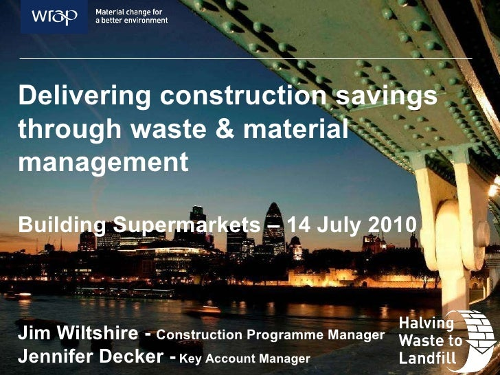 Delivering construction savings through waste & material management Building Supermarkets – 14 July 2010 Jim Wiltshire -  ...