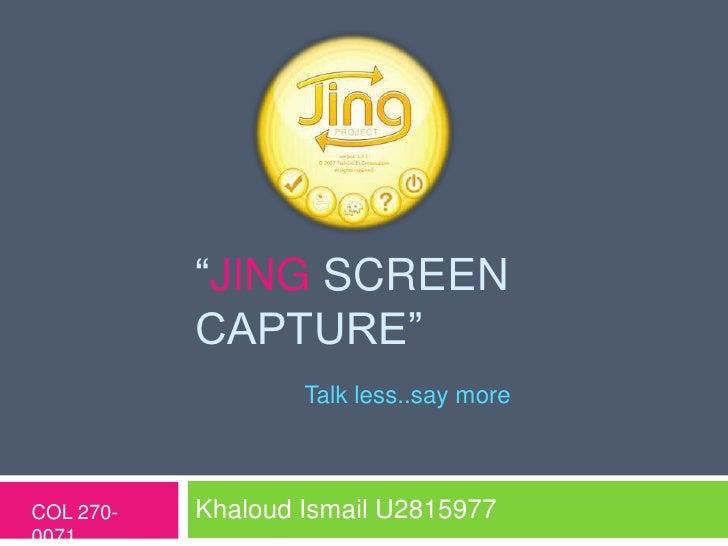 """JING SCREEN           CAPTURE""                   Talk less..say moreCOL 270-   Khaloud Ismail U28159770071"