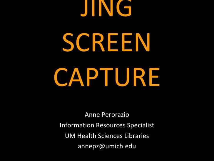 JING SCREEN CAPTURE <ul><li>Anne Perorazio </li></ul><ul><li>Information Resources Specialist </li></ul><ul><li>UM Health ...