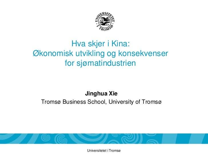 Hva skjer i Kina:Økonomisk utvikling og konsekvenser       for sjømatindustrien                 Jinghua Xie  Tromsø Busine...