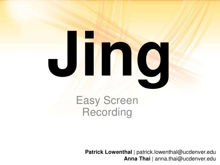 Jing<br />Easy Screen Recording<br />Patrick Lowenthal | patrick.lowenthal@ucdenver.edu Anna Thai | anna.thai@ucdenver.edu...